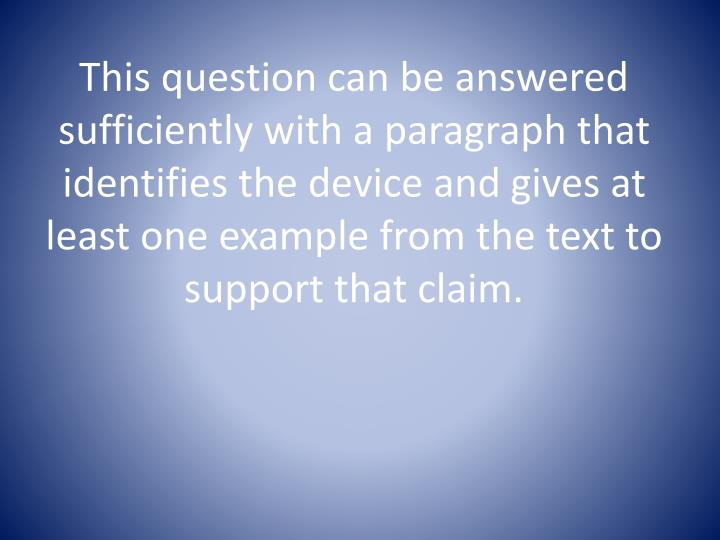 This question can be answered sufficiently with a paragraph that identifies the device and gives at least one example from the text to support that claim.