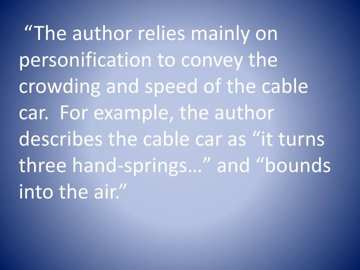 """The author relies mainly on personification to convey the crowding and speed of the cable car.  For example, the author describes the cable car as ""it turns three hand-springs…"" and ""bounds into the air."""