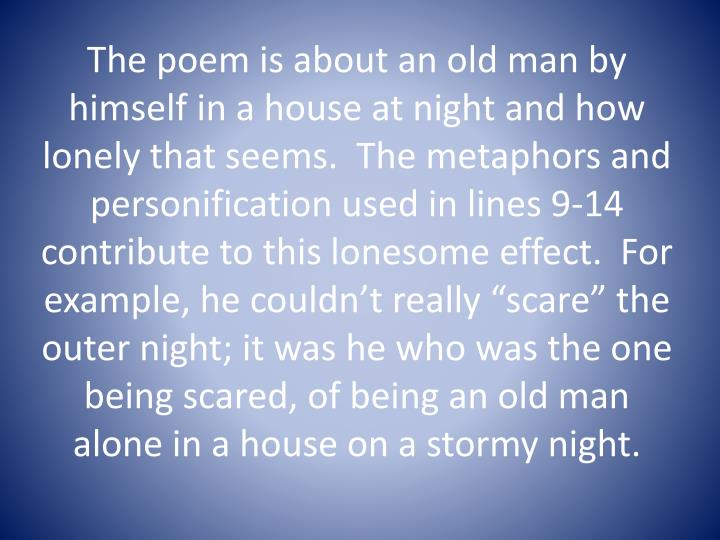 "The poem is about an old man by himself in a house at night and how lonely that seems.  The metaphors and personification used in lines 9-14 contribute to this lonesome effect.  For example, he couldn't really ""scare"" the outer night; it was he who was the one being scared, of being an old man alone in a house on a stormy night."