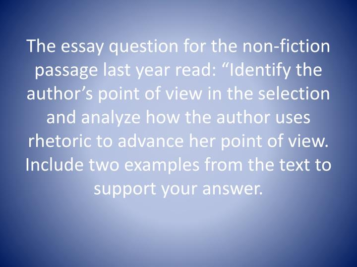 "The essay question for the non-fiction passage last year read: ""Identify the author's point of view in the selection and analyze how the author uses rhetoric to advance her point of view.  Include two examples from the text to support your answer."
