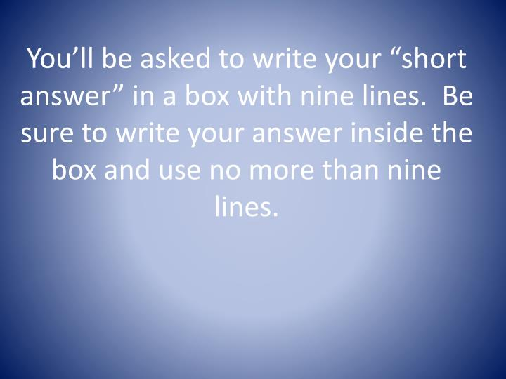 "You'll be asked to write your ""short answer"" in a box with nine lines.  Be sure to write your answer inside the box and use no more than nine lines."