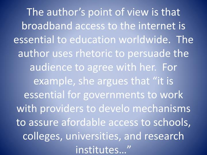 "The author's point of view is that broadband access to the internet is essential to education worldwide.  The author uses rhetoric to persuade the audience to agree with her.  For example, she argues that ""it is essential for governments to work with providers to"