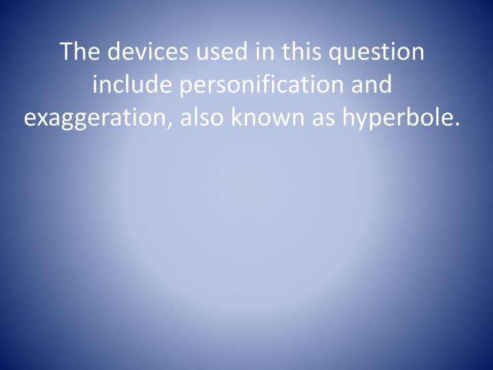 The devices used in this question include personification and exaggeration, also known as hyperbole.
