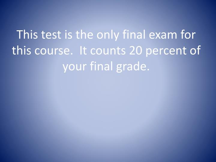 This test is the only final exam for this course.  It counts 20 percent of your final grade.