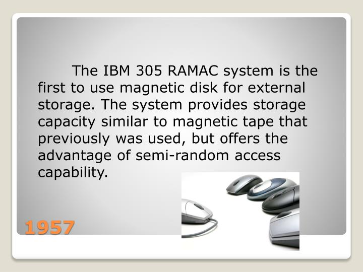 The IBM 305 RAMAC system is the first to use magnetic disk for external storage. The system provides storage capacity similar to magnetic tape that previously was used, but offers the advantage of semi-random access capability.