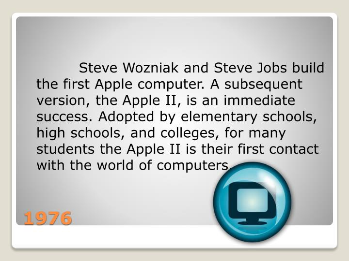 Steve Wozniak and Steve Jobs build the first Apple computer. A subsequent version, the Apple II, is an immediate success. Adopted by elementary schools, high schools, and colleges, for many students the Apple II is their first contact with the world of computers.