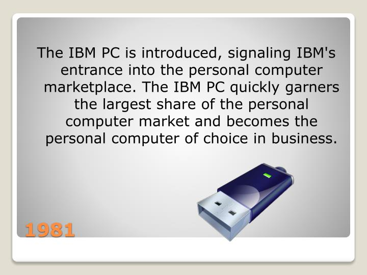 The IBM PC is introduced, signaling IBM's entrance into the personal computer marketplace. The IBM PC quickly garners the largest share of the personal computer market and becomes the personal computer of choice in business.