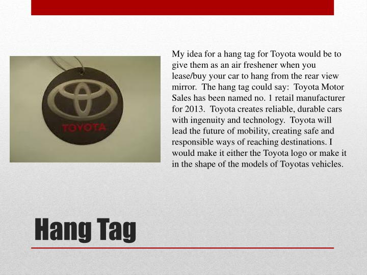 My idea for a hang tag for Toyota would be to give them as an air freshener when you lease/buy your car to hang from the rear view mirror.  The hang tag could say:  Toyota Motor Sales has been named no. 1 retail manufacturer for 2013.  Toyota creates reliable, durable cars with ingenuity and technology.  Toyota will lead the future of mobility, creating safe and responsible ways of reaching destinations. I would make it either the Toyota logo or make it in the shape of the models of Toyotas vehicles.