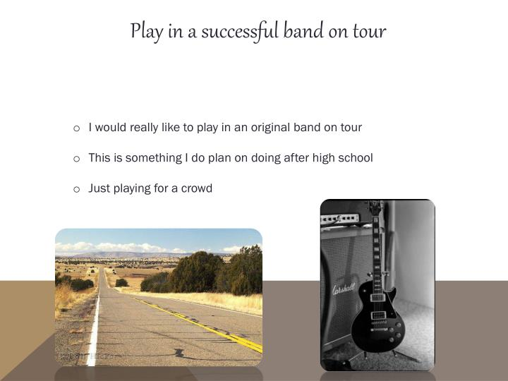 Play in a successful band on tour