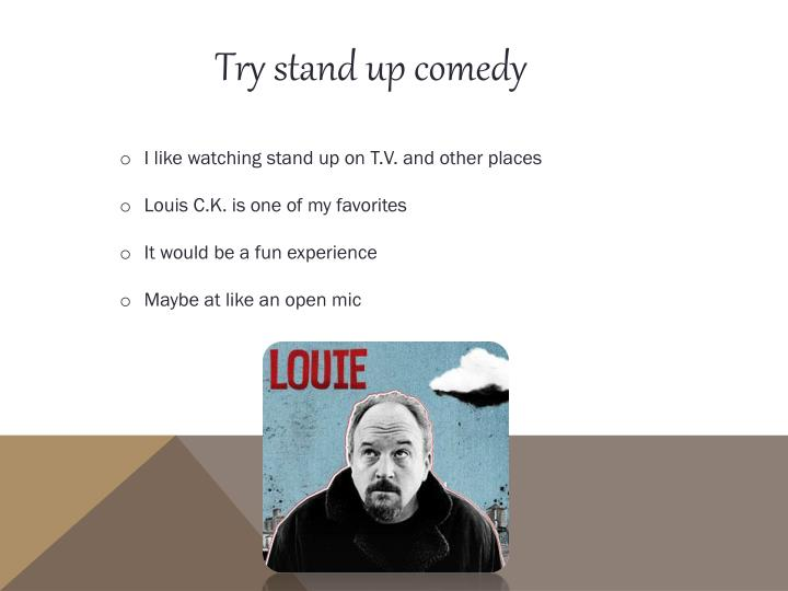 Try stand up comedy