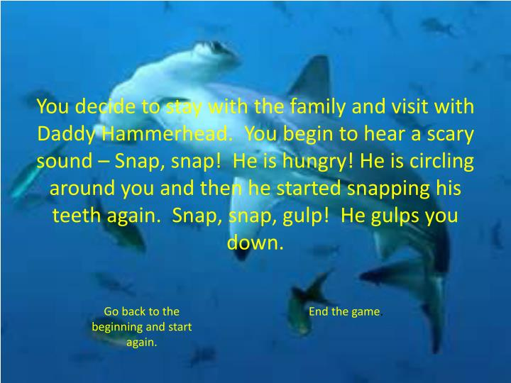 You decide to stay with the family and visit with Daddy Hammerhead.  You begin to hear a scary sound – Snap, snap!  He is hungry! He is circling around you and then he started snapping his teeth again.  Snap, snap, gulp!  He gulps you down.