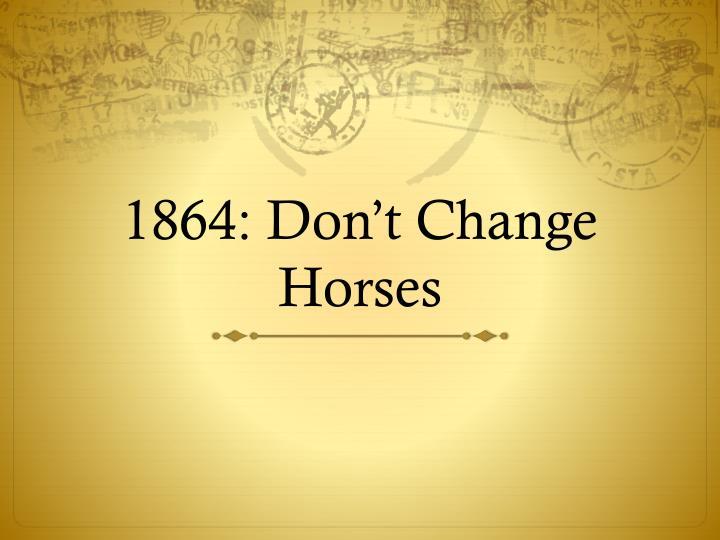 1864: Don't Change Horses