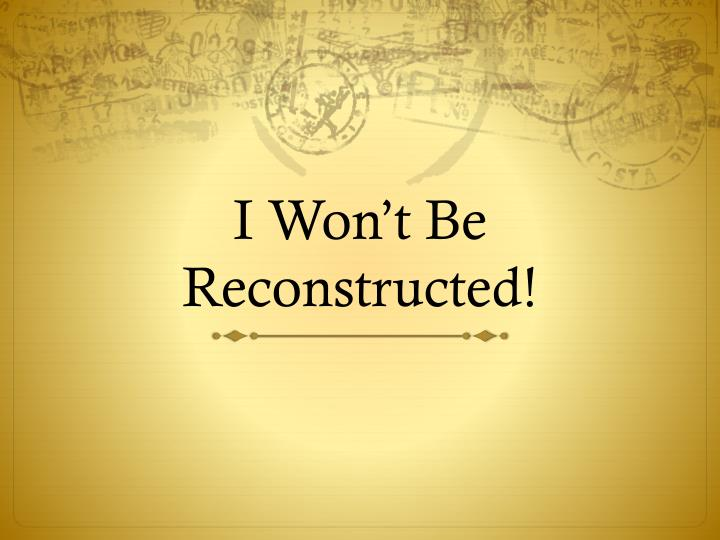 I Won't Be Reconstructed!