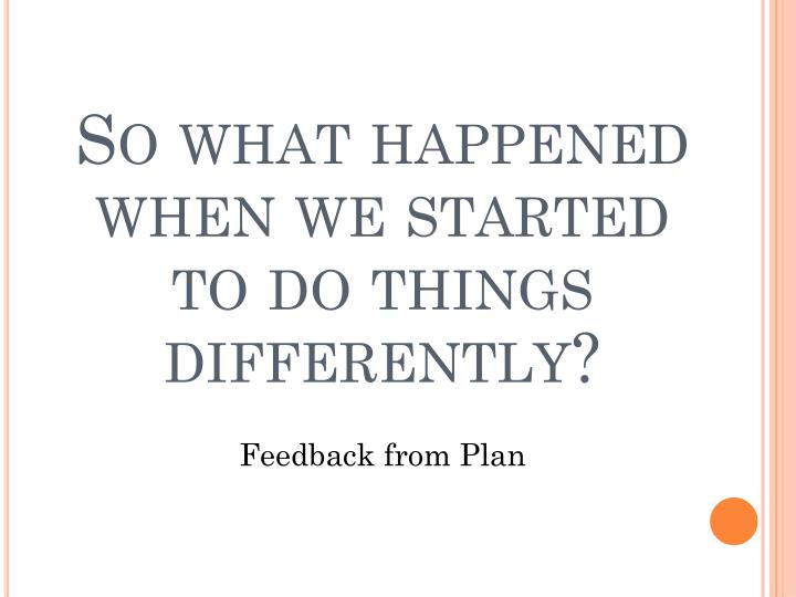 So what happened when we started to do things differently?
