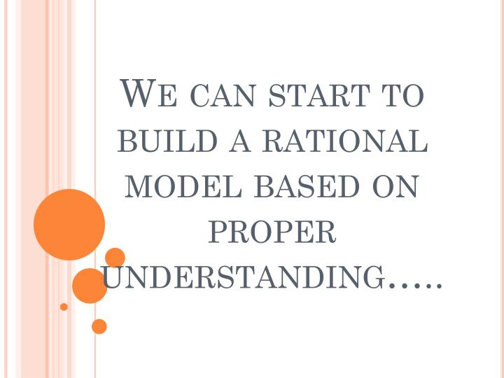 We can start to build a rational model based on proper understanding…..