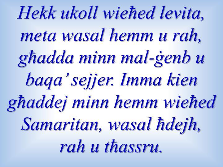 Hekk ukoll wieħed levita, meta wasal hemm u rah, għadda minn mal-ġenb u baqa' sejjer. Imma kien għaddej minn hemm wieħed Samaritan, wasal ħdejh, rah u tħassru.