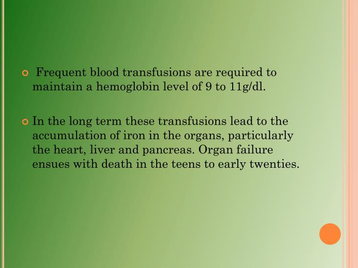 Frequent blood transfusions are required to maintain a hemoglobin level of 9 to 11g/dl.