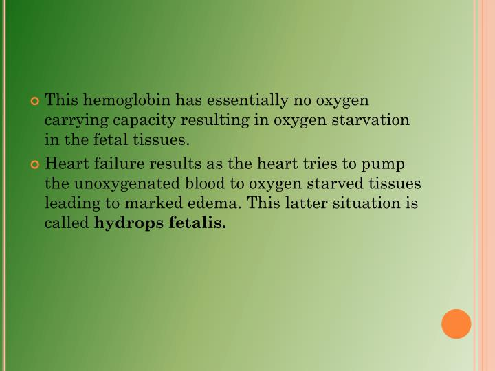 This hemoglobin has essentially no oxygen carrying capacity resulting in oxygen starvation in the fetal tissues.