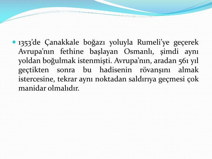 1353'de Çanakkale boğazı yoluyla Rumeli'ye geçerek Avrupa'nın fethine başlayan Osmanlı, şimdi aynı yoldan boğulmak istenmişti. Avrupa'nın, aradan 561 yıl geçtikten sonra bu hadisenin rövanşını almak istercesine, tekrar aynı noktadan saldırıya geçmesi çok manidar olmalıdır.
