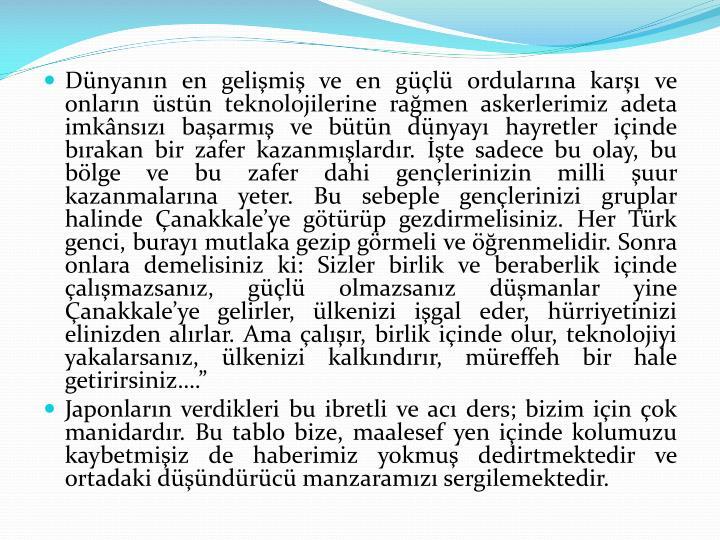 """Dünyanın en gelişmiş ve en güçlü ordularına karşı ve onların üstün teknolojilerine rağmen askerlerimiz adeta imkânsızı başarmış ve bütün dünyayı hayretler içinde bırakan bir zafer kazanmışlardır. İşte sadece bu olay, bu bölge ve bu zafer dahi gençlerinizin milli şuur kazanmalarına yeter. Bu sebeple gençlerinizi gruplar halinde Çanakkale'ye götürüp gezdirmelisiniz. Her Türk genci, burayı mutlaka gezip görmeli ve öğrenmelidir. Sonra onlara demelisiniz ki: Sizler birlik ve beraberlik içinde çalışmazsanız, güçlü olmazsanız düşmanlar yine Çanakkale'ye gelirler, ülkenizi işgal eder, hürriyetinizi elinizden alırlar. Ama çalışır, birlik içinde olur, teknolojiyi yakalarsanız, ülkenizi kalkındırır, müreffeh bir hale getirirsiniz…."""""""