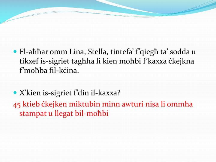 Fl-aħħar omm Lina, Stella, tintefa' f'qiegħ ta' sodda u tikxef is-sigriet tagħha li kien moħbi f'kaxxa ċkejkna f'moħba fil-kċina.