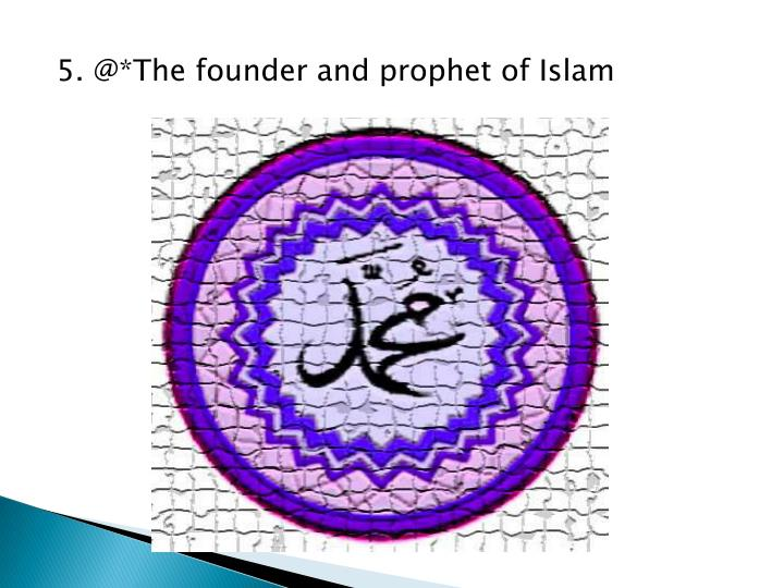 5. @*The founder and prophet of Islam