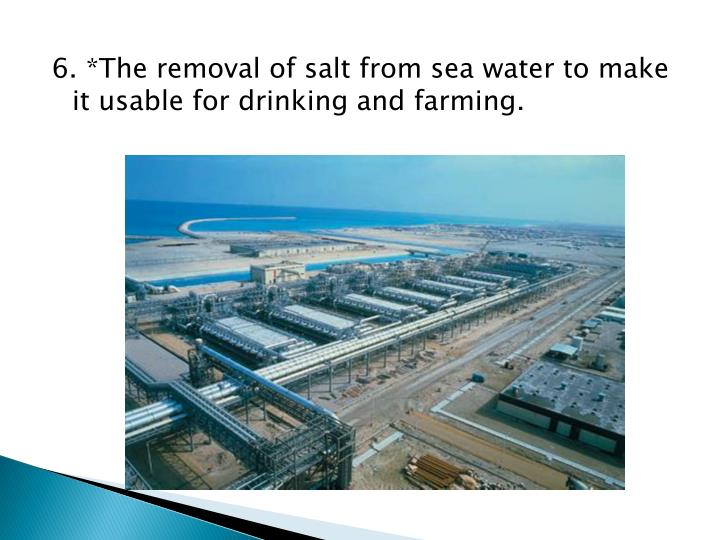 6. *The removal of salt from sea water to make it usable for drinking and farming.