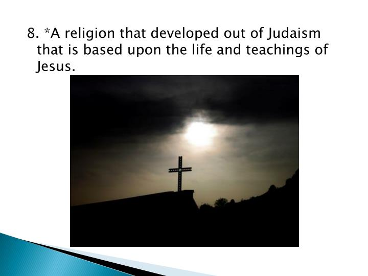 8. *A religion that developed out of Judaism that is based upon the life and teachings of Jesus.