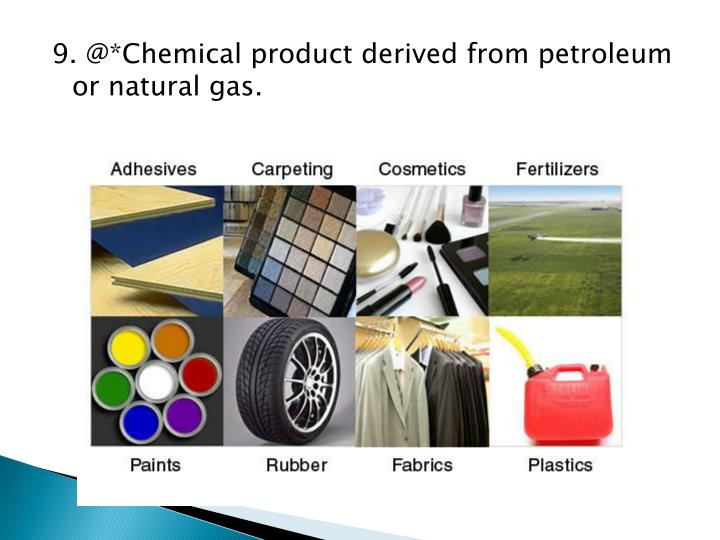 9. @*Chemical product derived from petroleum or natural gas.