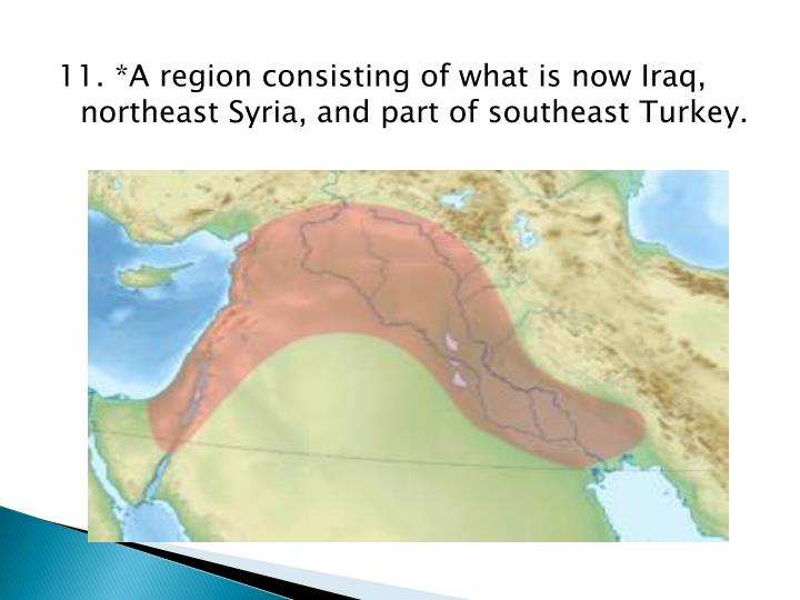 11. *A region consisting of what is now Iraq, northeast Syria, and part of southeast Turkey.