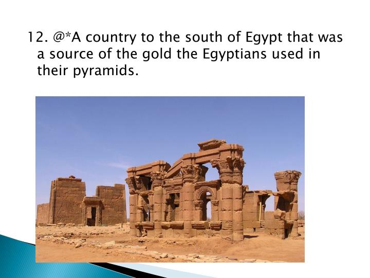 12. @*A country to the south of Egypt that was a source of the gold the Egyptians used in their pyramids.