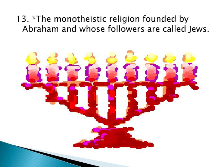13. *The monotheistic religion founded by Abraham and whose followers are called Jews.