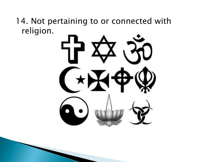 14. Not pertaining to or connected with religion.