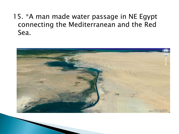 15. *A man made water passage in NE Egypt connecting the Mediterranean and the Red Sea.