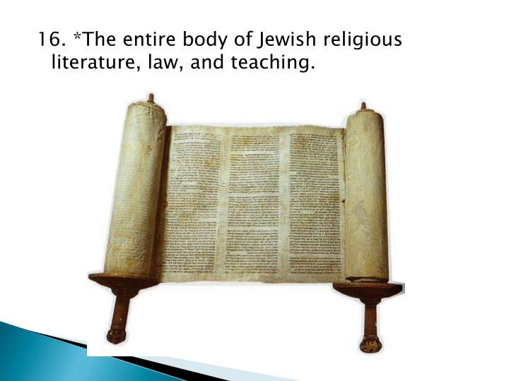 16. *The entire body of Jewish religious literature, law, and teaching.