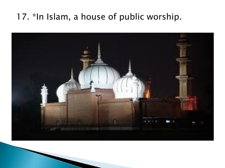 17. *In Islam, a house of public worship.