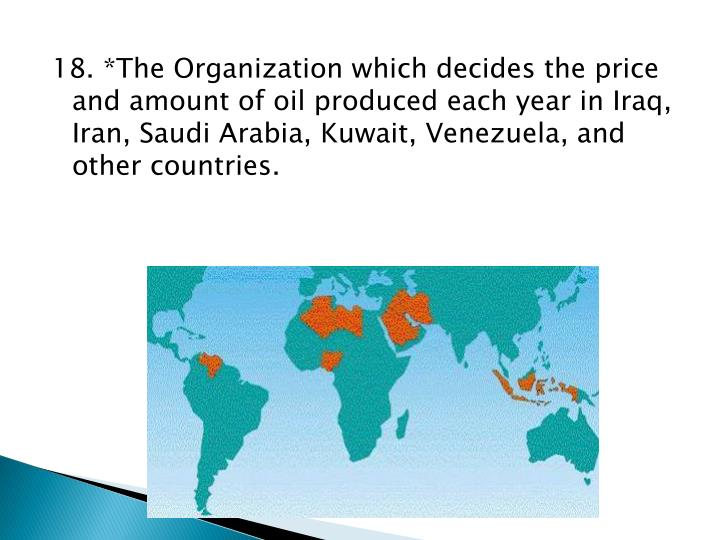18. *The Organization which decides the price and amount of oil produced each year in Iraq, Iran, Saudi Arabia, Kuwait, Venezuela, and other countries.