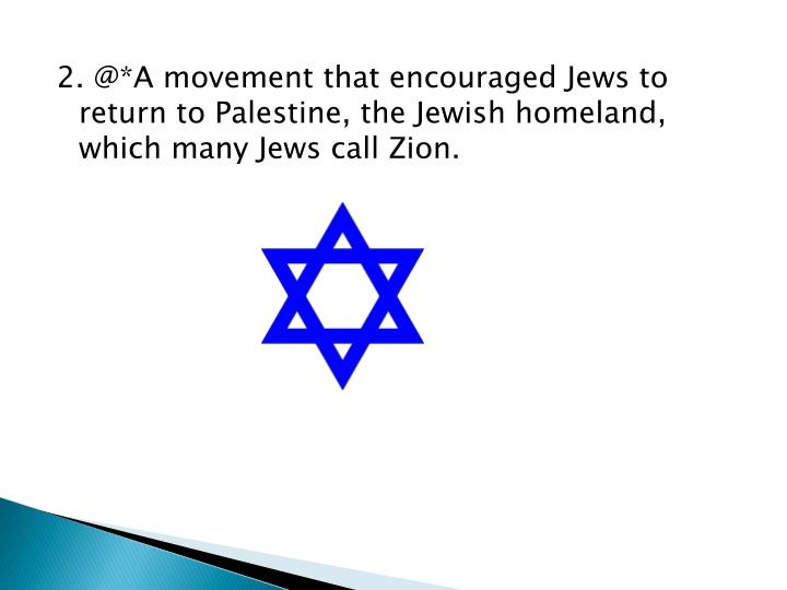 2. @*A movement that encouraged Jews to return to Palestine, the Jewish homeland, which many Jews call Zion.