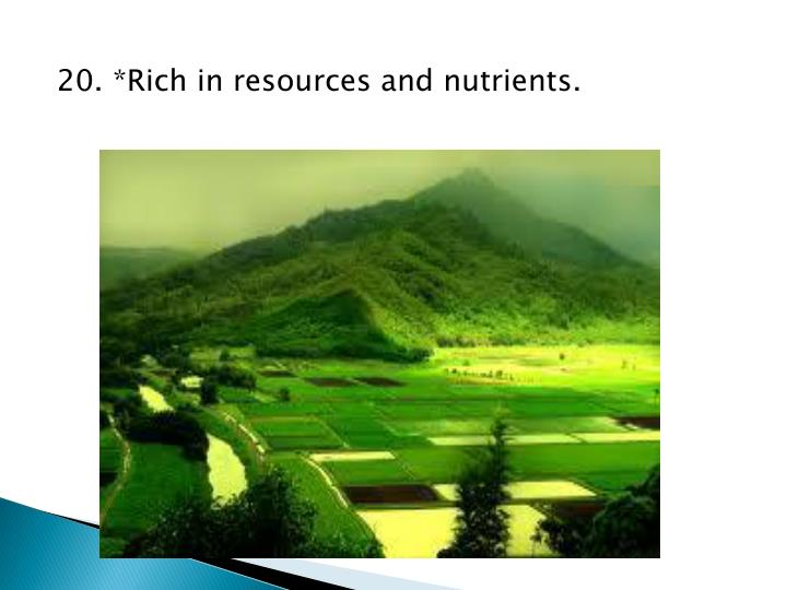 20. *Rich in resources and nutrients.