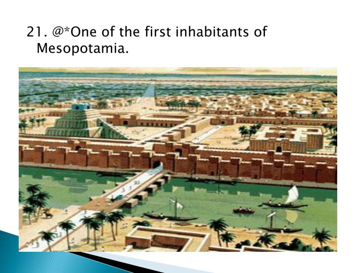 21. @*One of the first inhabitants of Mesopotamia.