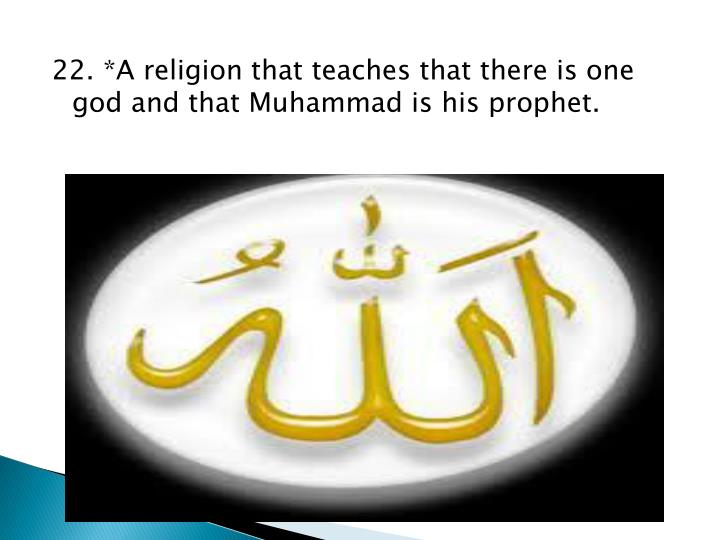 22. *A religion that teaches that there is one god and that Muhammad is his prophet.