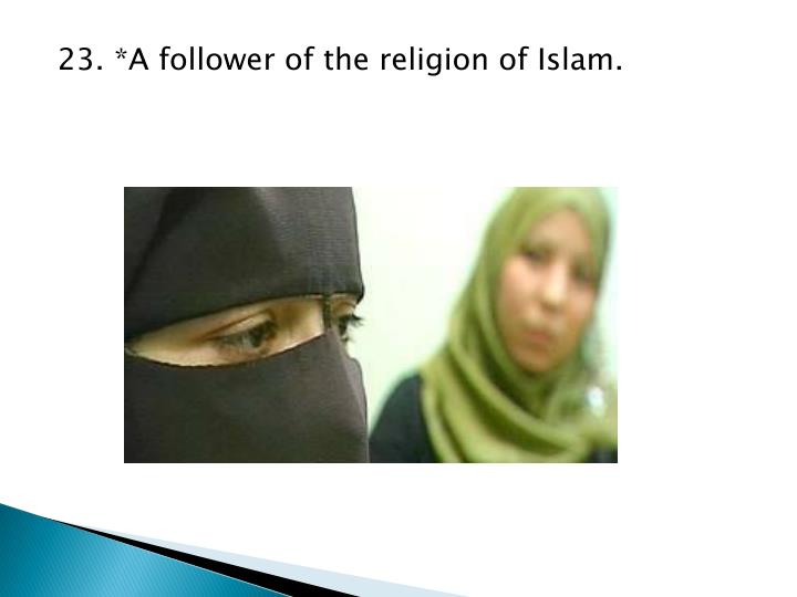23. *A follower of the religion of Islam.