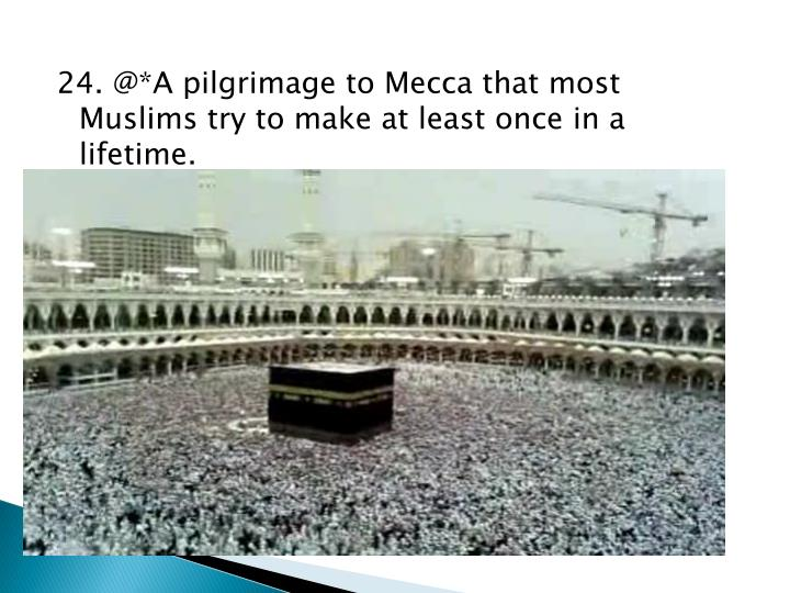 24. @*A pilgrimage to Mecca that most Muslims try to make at least once in a lifetime.