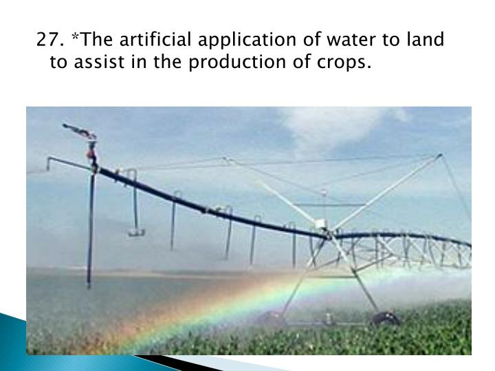 27. *The artificial application of water to land to assist in the production of crops.