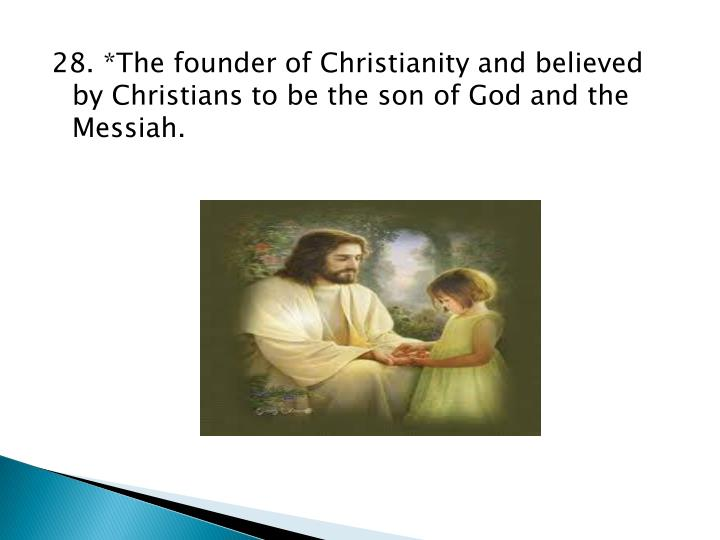 28. *The founder of Christianity and believed by Christians to be the son of God and the Messiah.