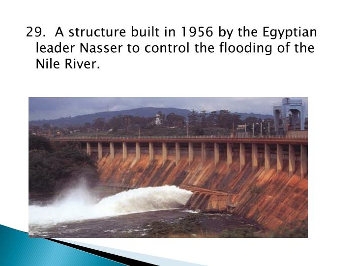 29.  A structure built in 1956 by the Egyptian leader Nasser to control the flooding of the Nile River.
