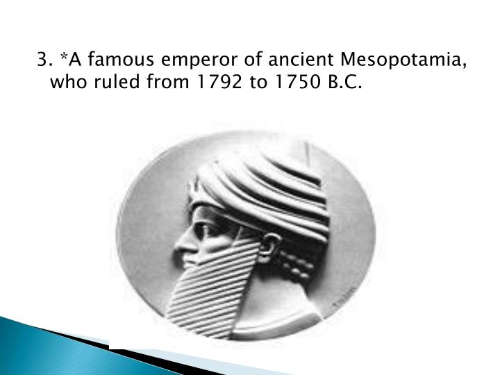 3. *A famous emperor of ancient Mesopotamia, who ruled from 1792 to 1750 B.C.