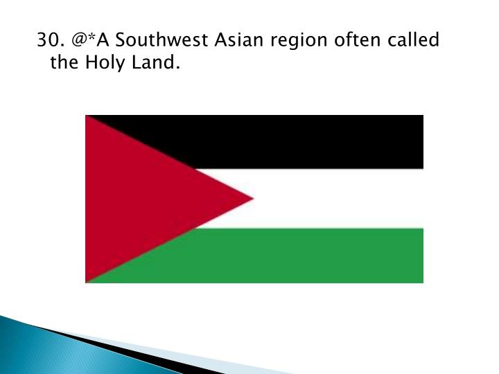 30. @*A Southwest Asian region often called the Holy Land.