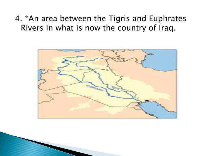 4. *An area between the Tigris and Euphrates Rivers in what is now the country of Iraq.