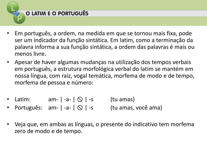 Em português, a ordem, na medida em que se tornou mais fixa, pode ser um indicador da função sintática. Em latim, como a terminação da palavra informa a sua função sintática, a ordem das palavras é mais ou menos livre.